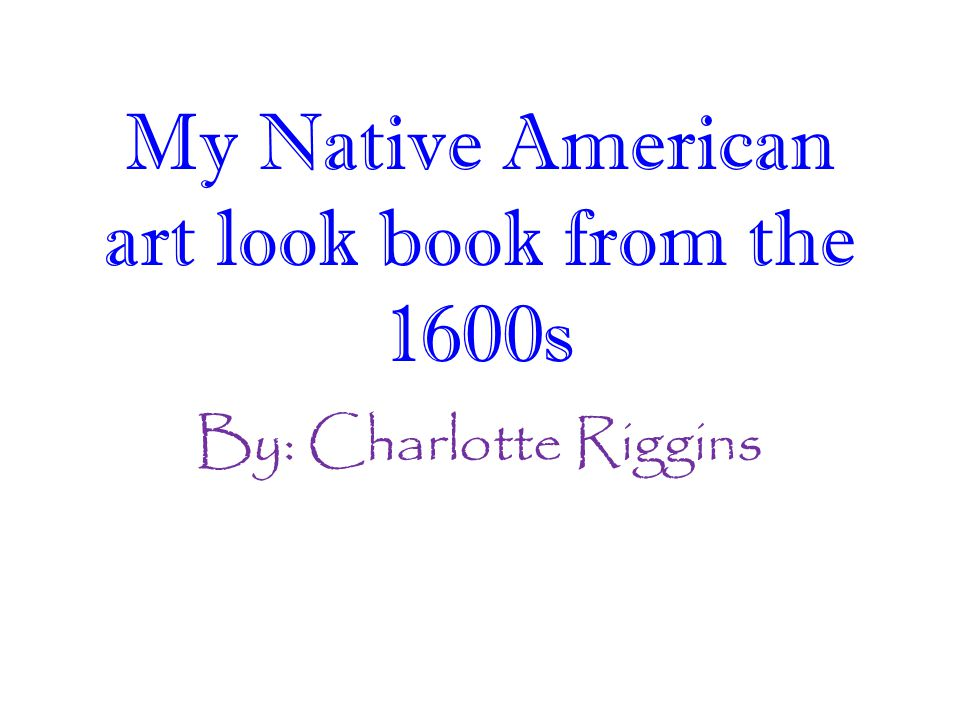 By: Charlotte Riggins My Native American art look book from the 1600s