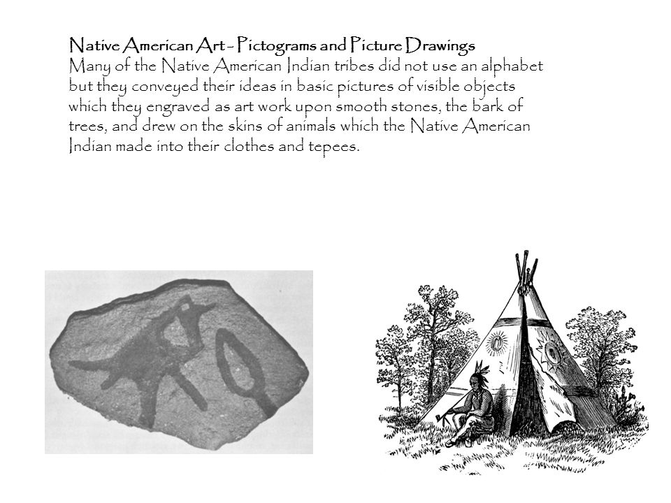 Native American Art - Pictograms and Picture Drawings Many of the Native American Indian tribes did not use an alphabet but they conveyed their ideas in basic pictures of visible objects which they engraved as art work upon smooth stones, the bark of trees, and drew on the skins of animals which the Native American Indian made into their clothes and tepees.