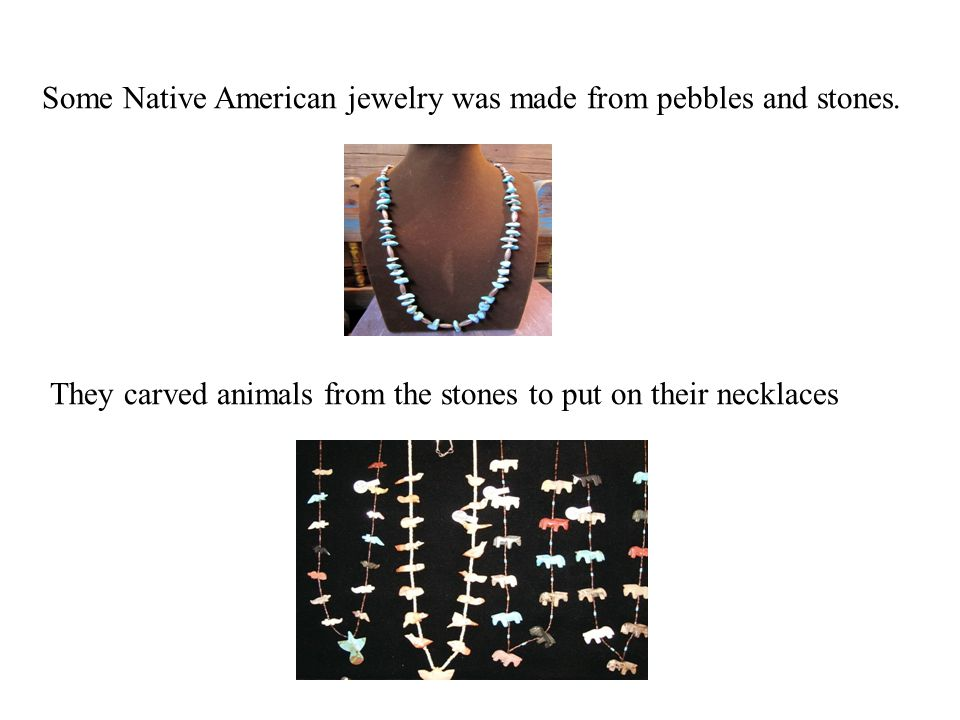 Some Native American jewelry was made from pebbles and stones.