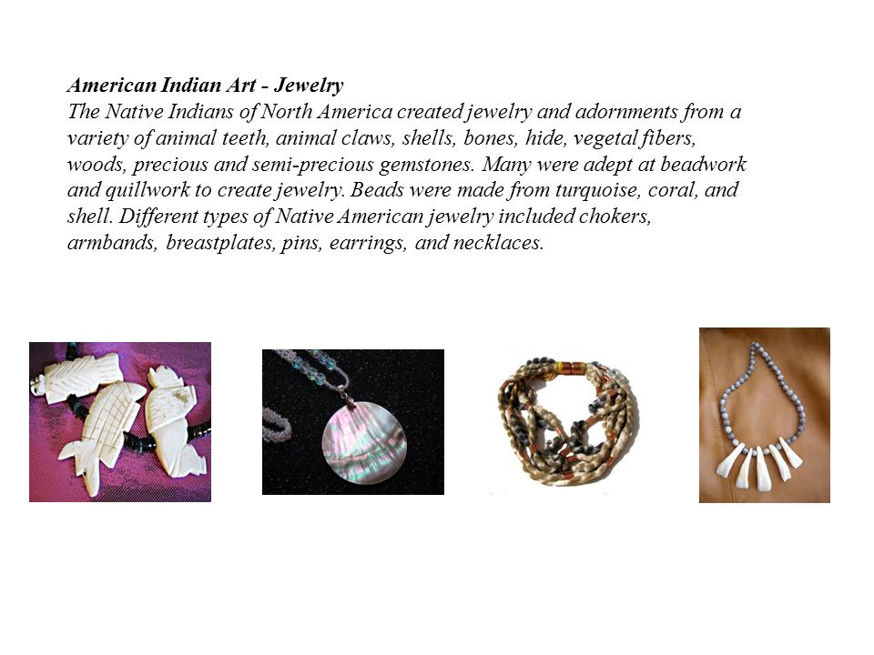 American Indian Art - Jewelry The Native Indians of North America created jewelry and adornments from a variety of animal teeth, animal claws, shells, bones, hide, vegetal fibers, woods, precious and semi-precious gemstones.