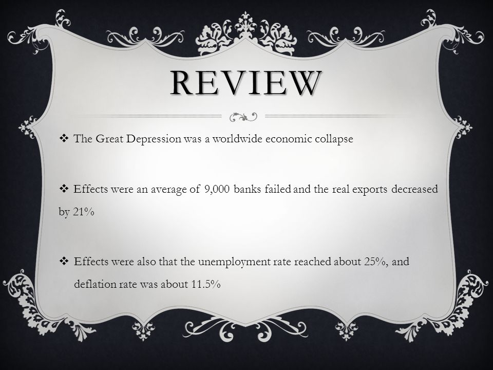 REVIEW  The Great Depression was a worldwide economic collapse  Effects were an average of 9,000 banks failed and the real exports decreased by 21%  Effects were also that the unemployment rate reached about 25%, and deflation rate was about 11.5%
