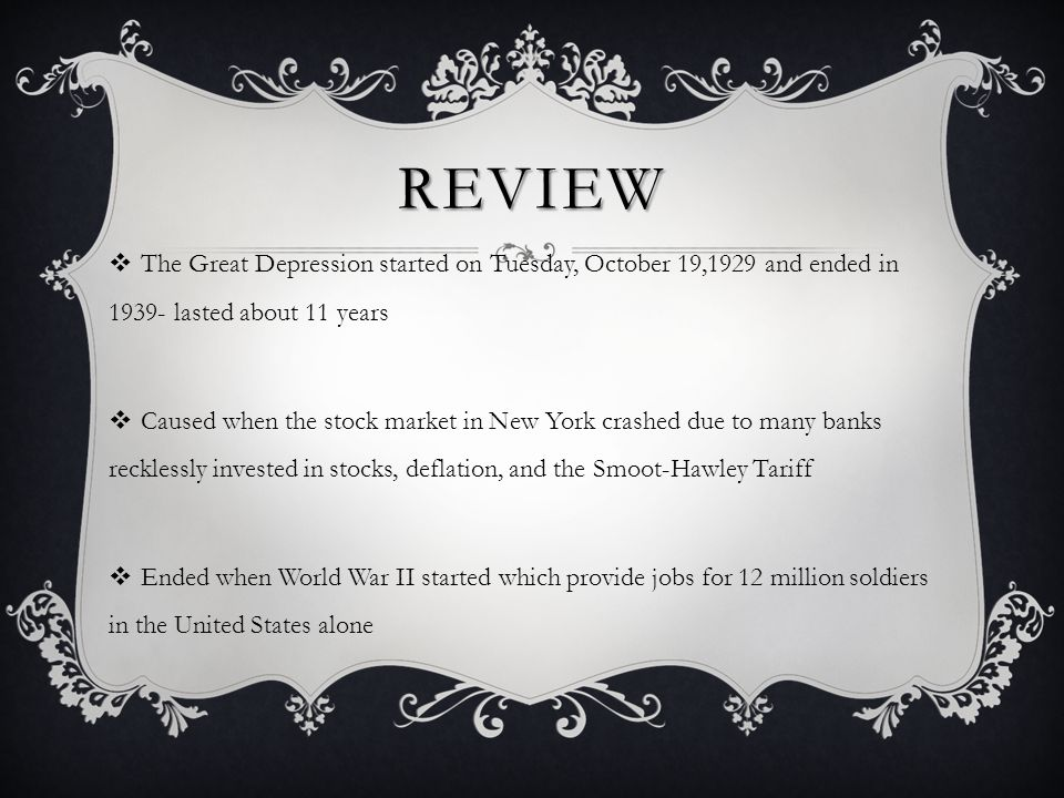 REVIEW  The Great Depression started on Tuesday, October 19,1929 and ended in 1939- lasted about 11 years  Caused when the stock market in New York crashed due to many banks recklessly invested in stocks, deflation, and the Smoot-Hawley Tariff  Ended when World War II started which provide jobs for 12 million soldiers in the United States alone