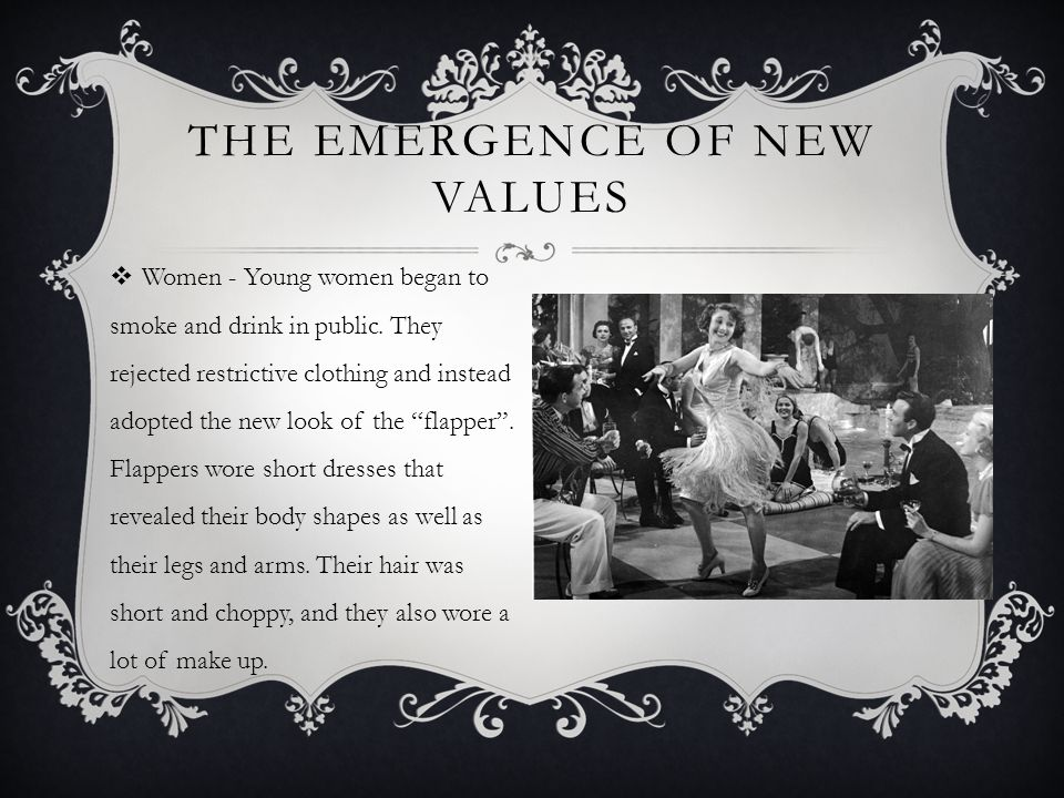 THE EMERGENCE OF NEW VALUES  Women - Young women began to smoke and drink in public. They rejected restrictive clothing and instead adopted the new l