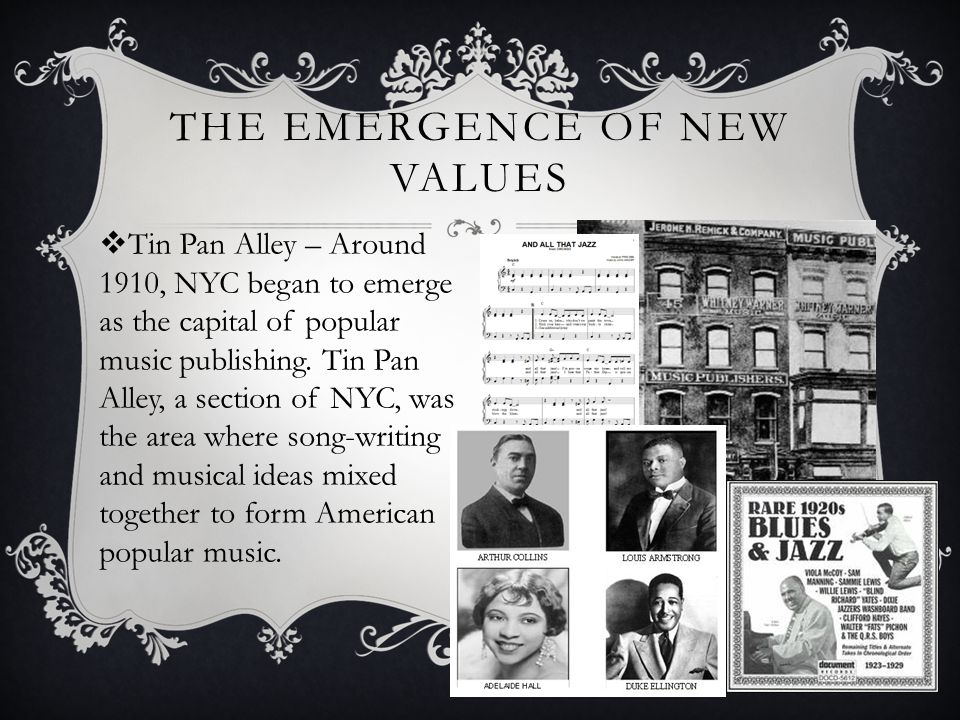 THE EMERGENCE OF NEW VALUES  Tin Pan Alley – Around 1910, NYC began to emerge as the capital of popular music publishing. Tin Pan Alley, a section of