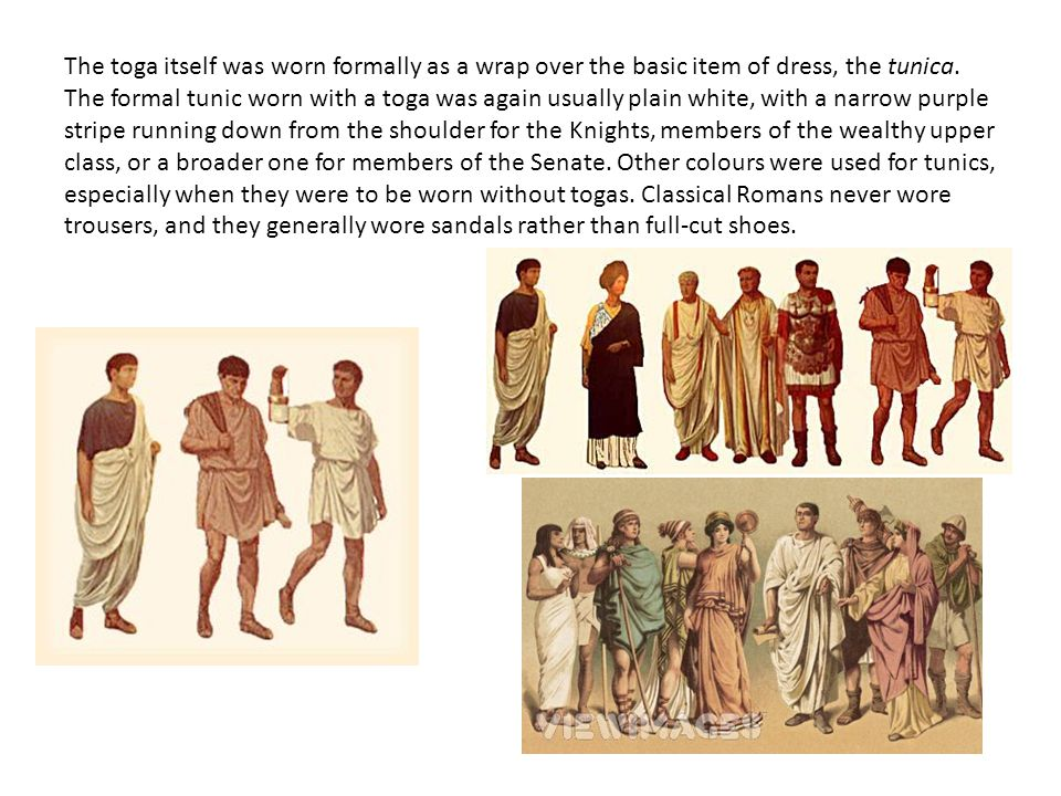 The toga itself was worn formally as a wrap over the basic item of dress, the tunica. The formal tunic worn with a toga was again usually plain white,