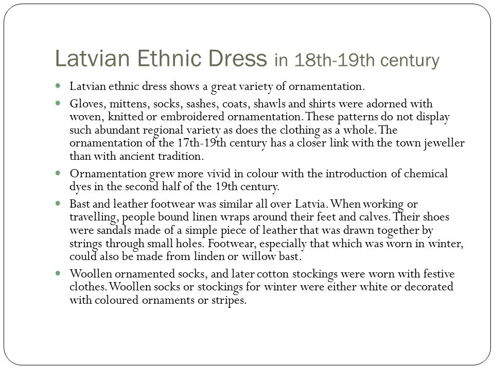 Latvian Ethnic Dress in 18th-19th century Latvian ethnic dress shows a great variety of ornamentation.