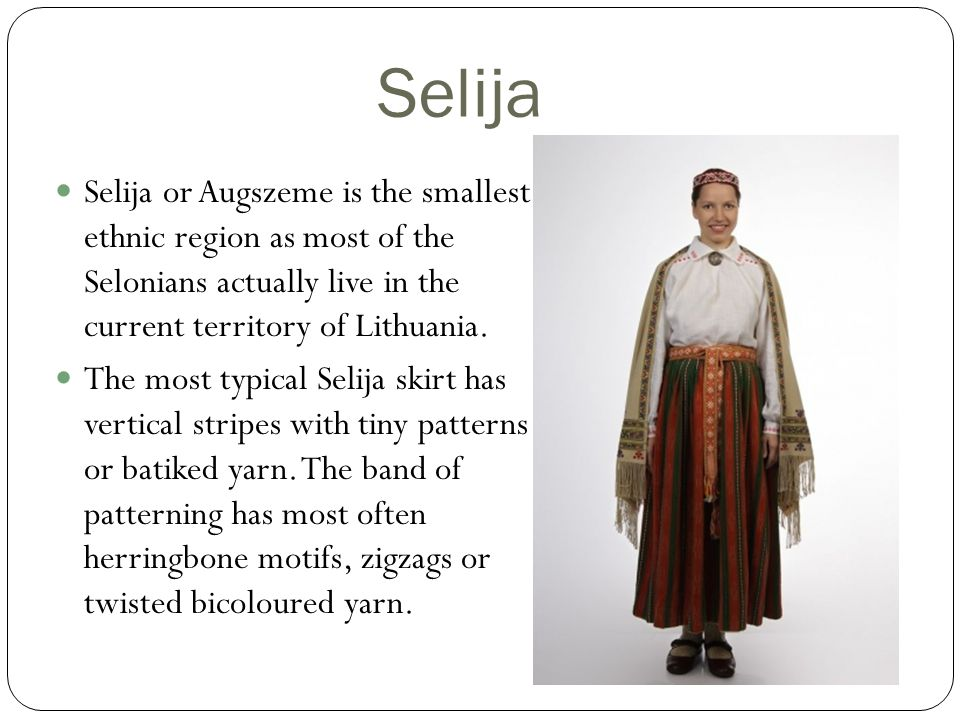 Selija Selija or Augszeme is the smallest ethnic region as most of the Selonians actually live in the current territory of Lithuania.