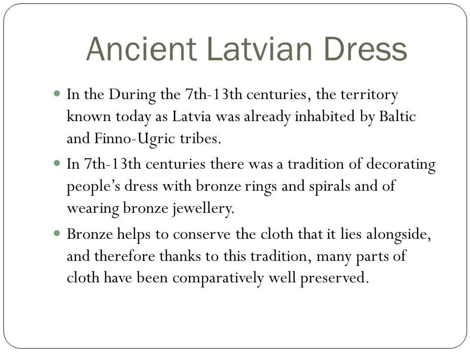 Ancient Latvian Dress In the During the 7th-13th centuries, the territory known today as Latvia was already inhabited by Baltic and Finno-Ugric tribes.