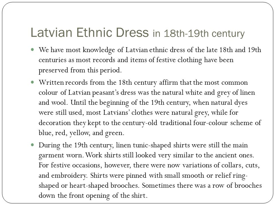 Latvian Ethnic Dress in 18th-19th century We have most knowledge of Latvian ethnic dress of the late 18th and 19th centuries as most records and items of festive clothing have been preserved from this period.