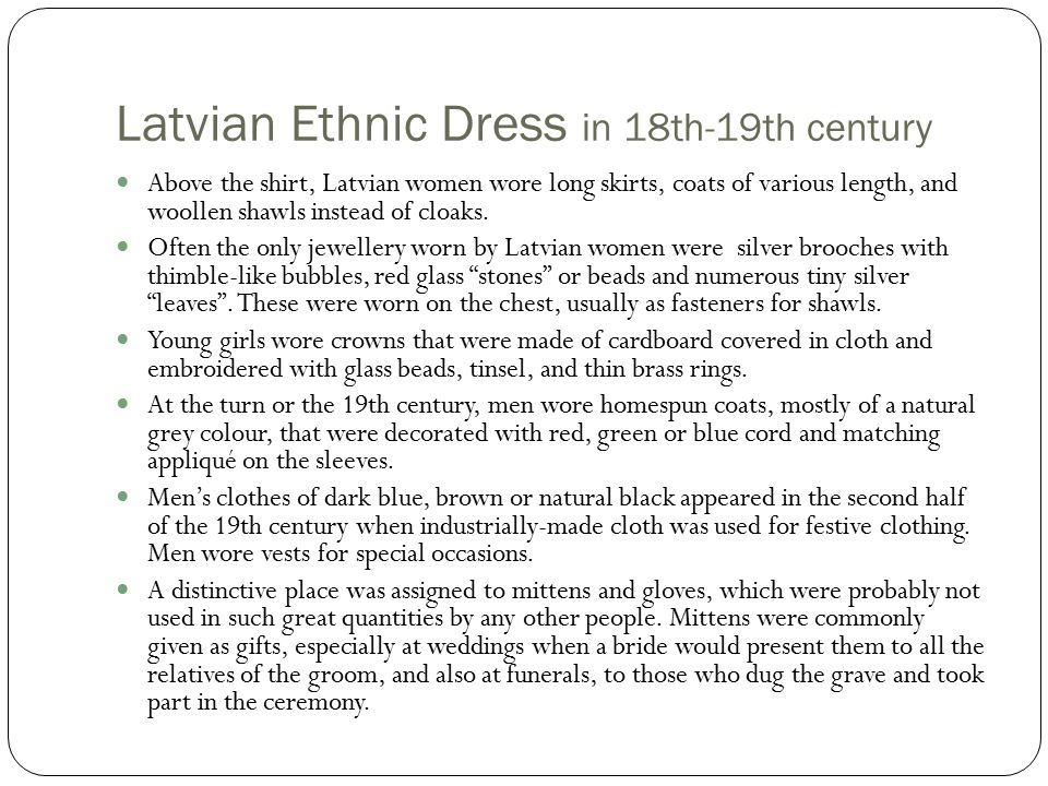 Latvian Ethnic Dress in 18th-19th century Above the shirt, Latvian women wore long skirts, coats of various length, and woollen shawls instead of cloaks.