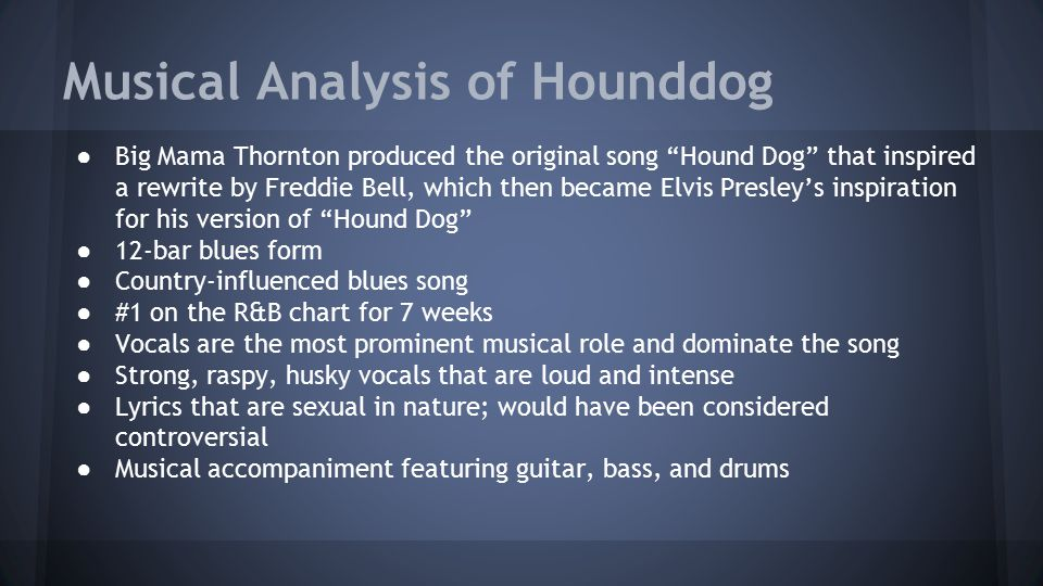 Musical Analysis of Hounddog ● Big Mama Thornton produced the original song Hound Dog that inspired a rewrite by Freddie Bell, which then became Elvis Presley's inspiration for his version of Hound Dog ● 12-bar blues form ● Country-influenced blues song ● #1 on the R&B chart for 7 weeks ● Vocals are the most prominent musical role and dominate the song ● Strong, raspy, husky vocals that are loud and intense ● Lyrics that are sexual in nature; would have been considered controversial ● Musical accompaniment featuring guitar, bass, and drums