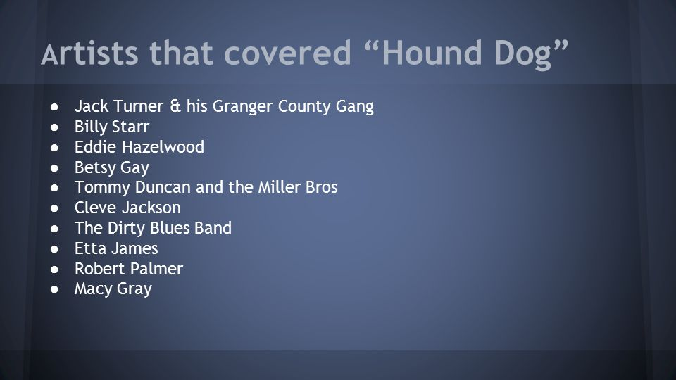 A rtists that covered Hound Dog ● Jack Turner & his Granger County Gang ● Billy Starr ● Eddie Hazelwood ● Betsy Gay ● Tommy Duncan and the Miller Bros ● Cleve Jackson ● The Dirty Blues Band ● Etta James ● Robert Palmer ● Macy Gray