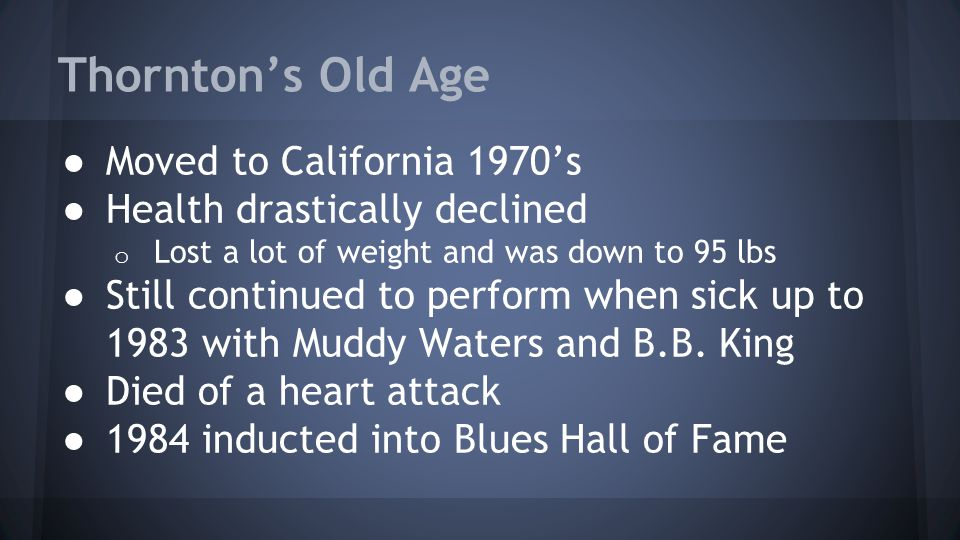 Thornton's Old Age ● Moved to California 1970's ● Health drastically declined o Lost a lot of weight and was down to 95 lbs ● Still continued to perform when sick up to 1983 with Muddy Waters and B.B.