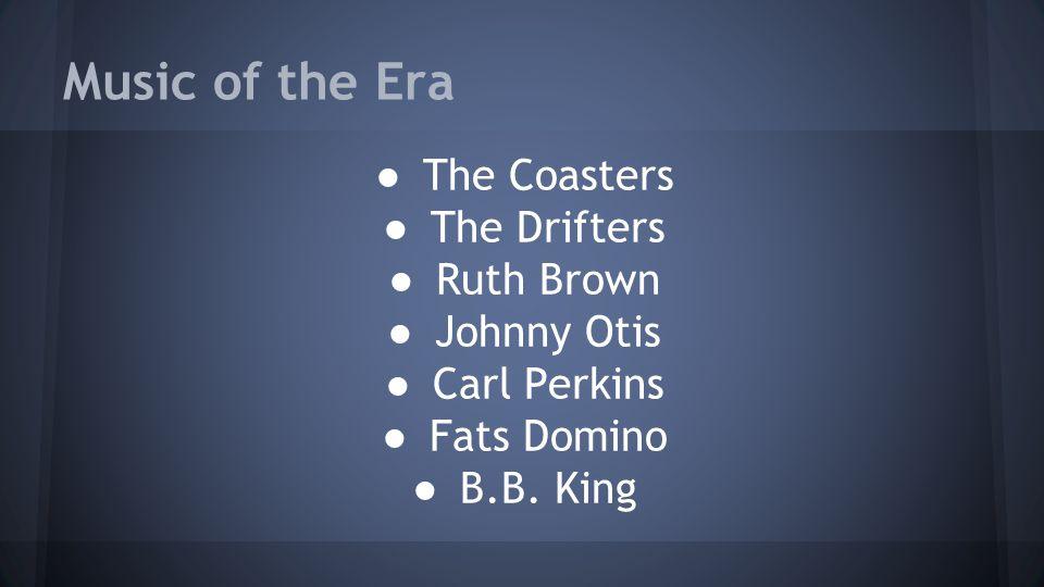 Music of the Era ● The Coasters ● The Drifters ● Ruth Brown ● Johnny Otis ● Carl Perkins ● Fats Domino ● B.B.