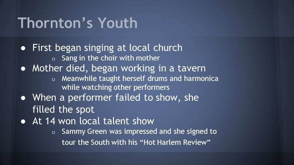 Thornton's Youth ● First began singing at local church o Sang in the choir with mother ● Mother died, began working in a tavern o Meanwhile taught herself drums and harmonica while watching other performers ● When a performer failed to show, she filled the spot ● At 14 won local talent show o Sammy Green was impressed and she signed to tour the South with his Hot Harlem Review