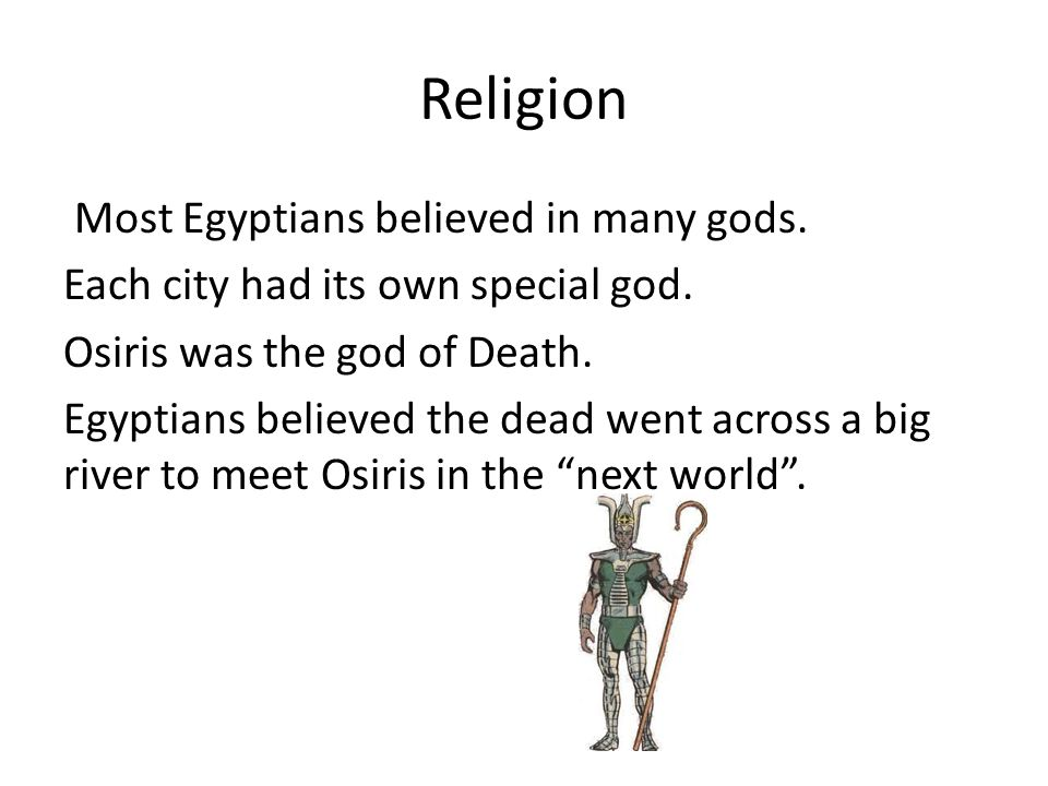 Religion Most Egyptians believed in many gods. Each city had its own special god. Osiris was the god of Death. Egyptians believed the dead went across
