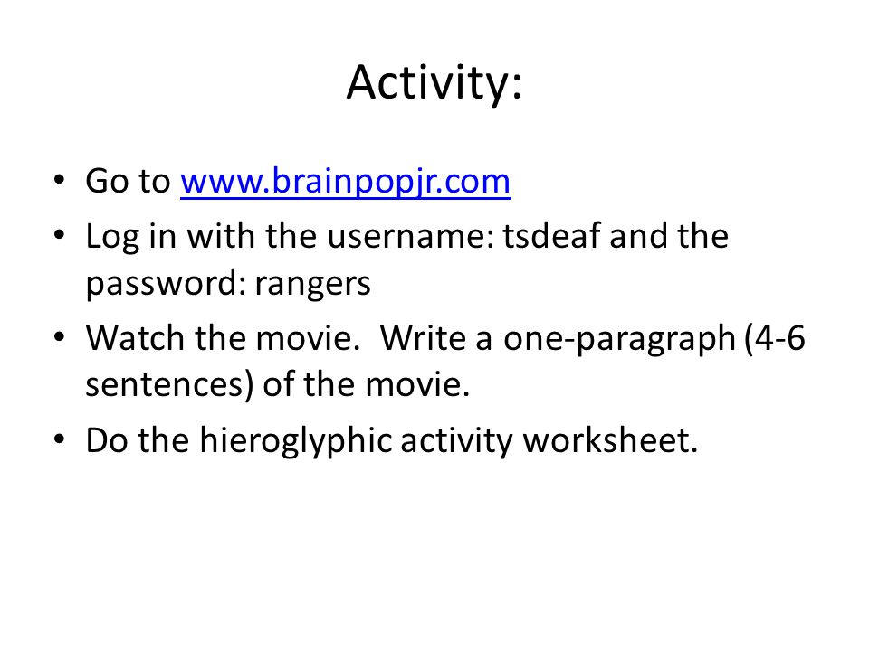 Activity: Go to www.brainpopjr.comwww.brainpopjr.com Log in with the username: tsdeaf and the password: rangers Watch the movie. Write a one-paragraph