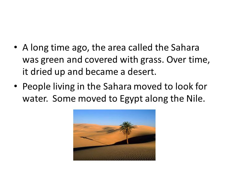 A long time ago, the area called the Sahara was green and covered with grass. Over time, it dried up and became a desert. People living in the Sahara