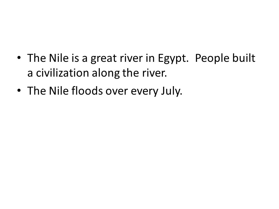 The Nile is a great river in Egypt. People built a civilization along the river. The Nile floods over every July.