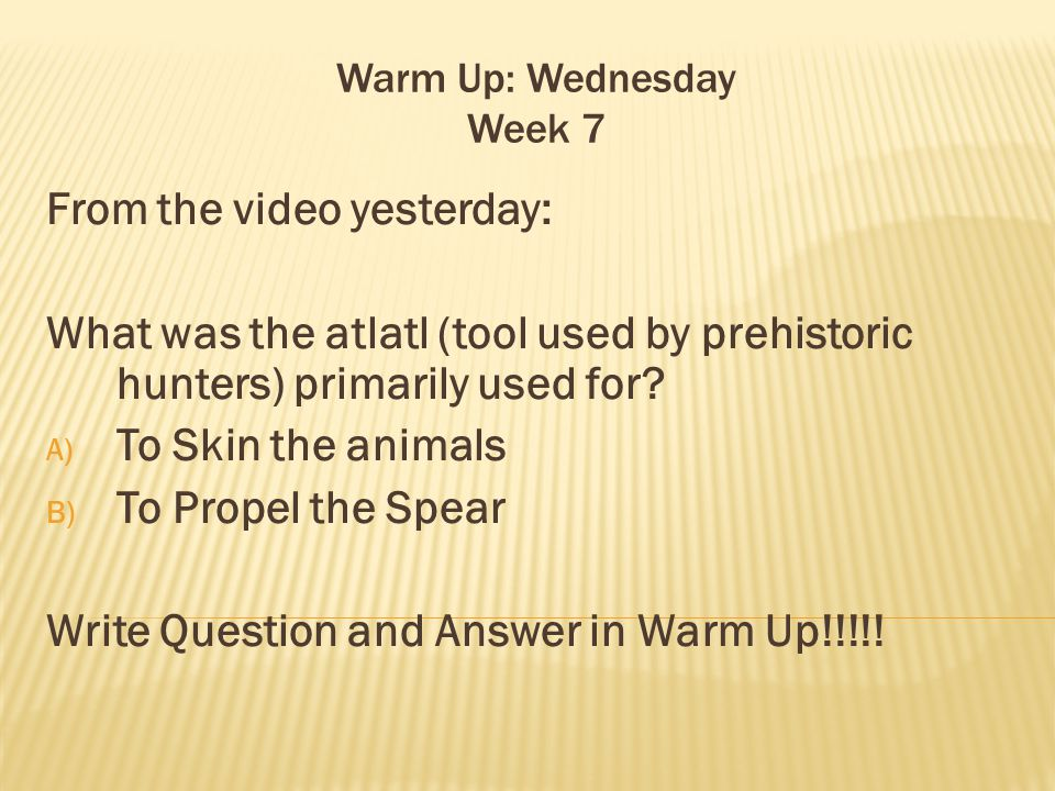 Warm Up: Wednesday Week 7 From the video yesterday: What was the atlatl (tool used by prehistoric hunters) primarily used for.
