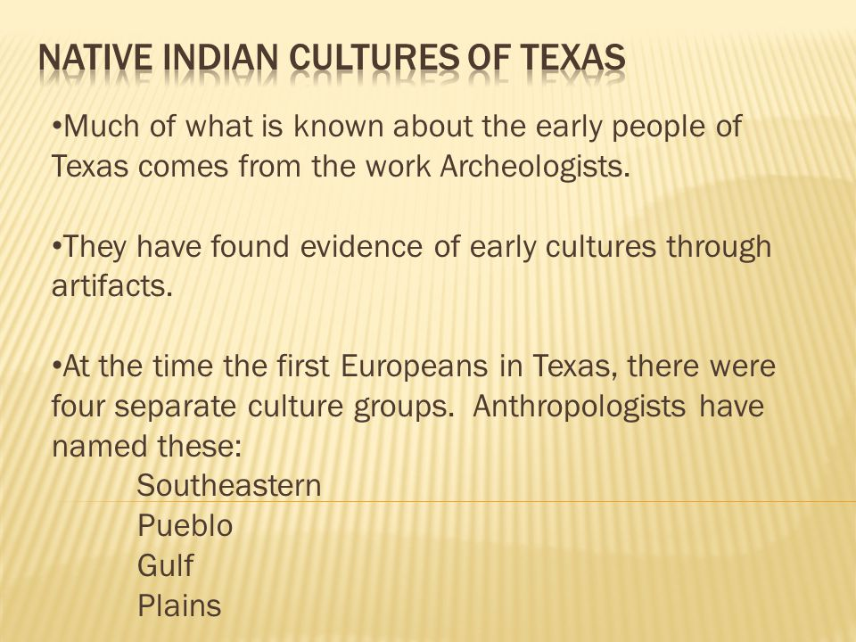Much of what is known about the early people of Texas comes from the work Archeologists.