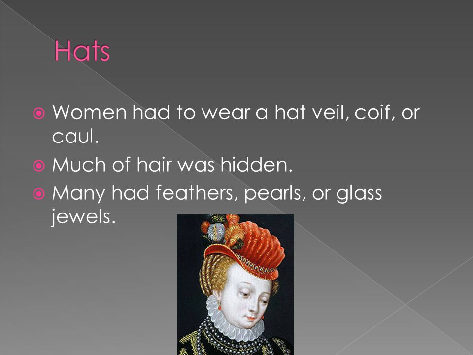  Women had to wear a hat veil, coif, or caul. Much of hair was hidden.