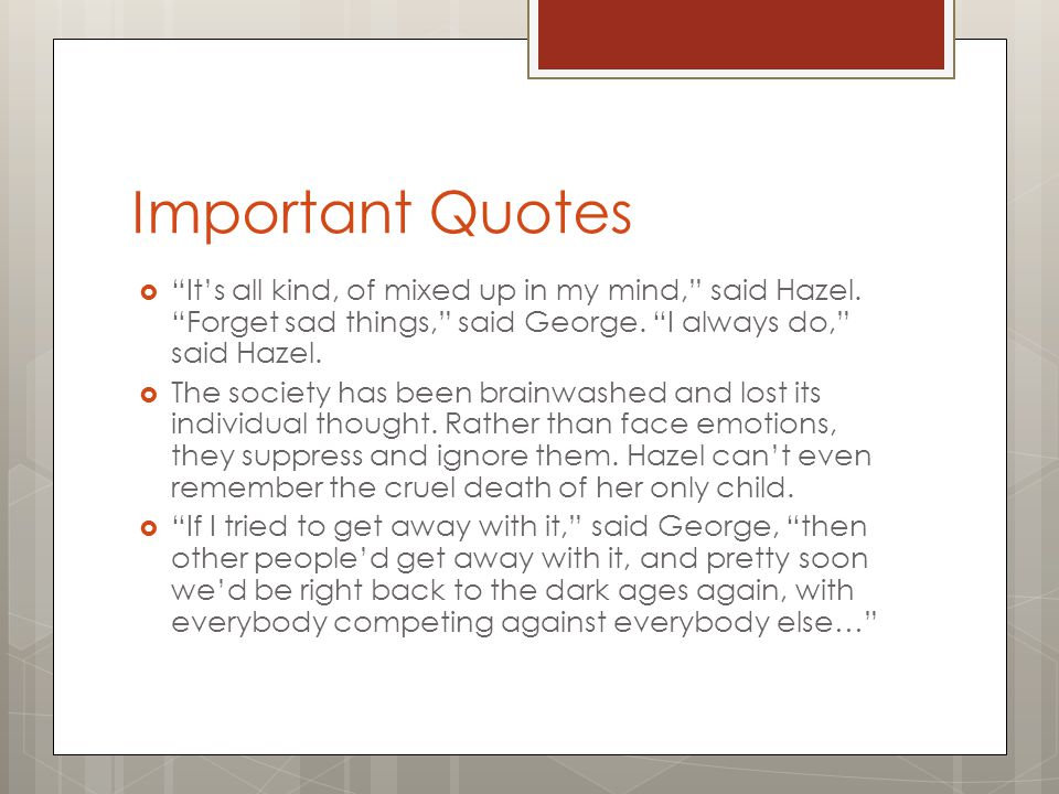 "Important Quotes  ""It's all kind, of mixed up in my mind,"" said Hazel. ""Forget sad things,"" said George. ""I always do,"" said Hazel.  The society has"