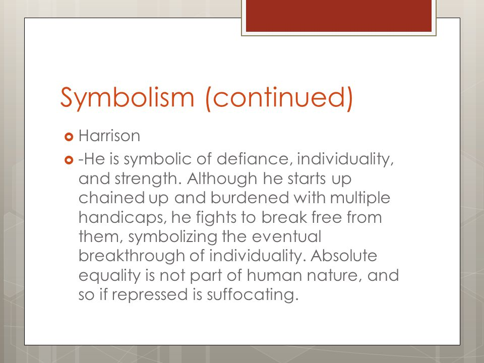 Symbolism (continued)  Harrison  -He is symbolic of defiance, individuality, and strength. Although he starts up chained up and burdened with multip