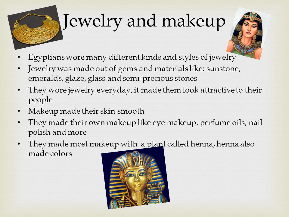 Jewelry and makeup Egyptians wore many different kinds and styles of jewelry Jewelry was made out of gems and materials like: sunstone, emeralds, glaze, glass and semi-precious stones They wore jewelry everyday, it made them look attractive to their people Makeup made their skin smooth They made their own makeup like eye makeup, perfume oils, nail polish and more They made most makeup with a plant called henna, henna also made colors
