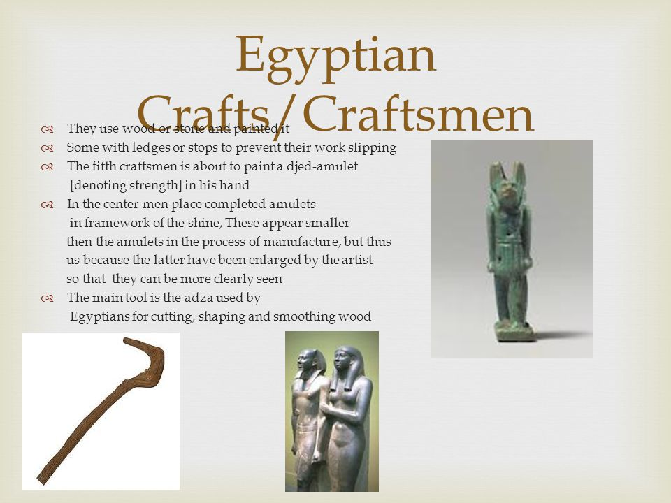 Egyptian Crafts/Craftsmen  They use wood or stone and painted it  Some with ledges or stops to prevent their work slipping  The fifth craftsmen is about to paint a djed-amulet [denoting strength] in his hand  In the center men place completed amulets in framework of the shine, These appear smaller then the amulets in the process of manufacture, but thus us because the latter have been enlarged by the artist so that they can be more clearly seen  The main tool is the adza used by Egyptians for cutting, shaping and smoothing wood