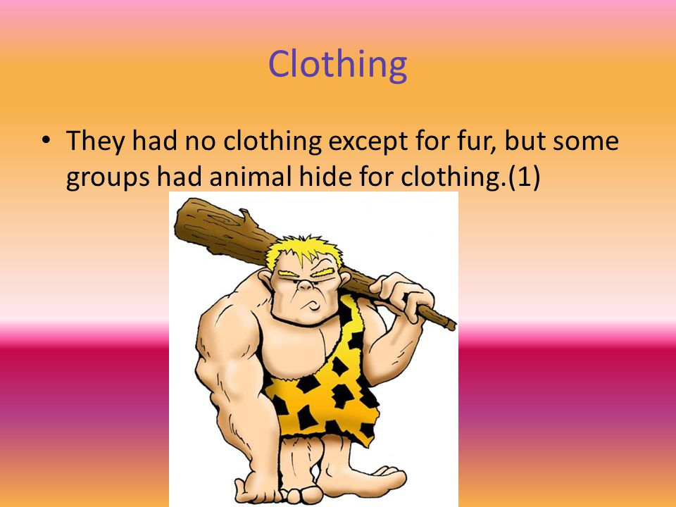Clothing They had no clothing except for fur, but some groups had animal hide for clothing.(1)