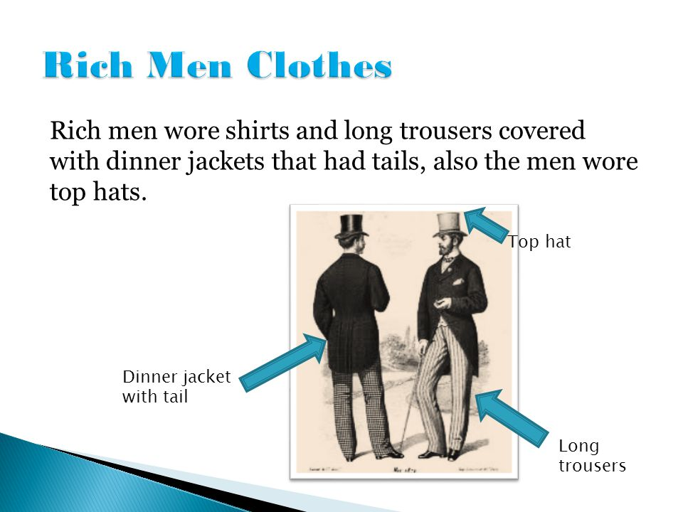 Rich men wore shirts and long trousers covered with dinner jackets that had tails, also the men wore top hats. Top hat Dinner jacket with tail Long tr
