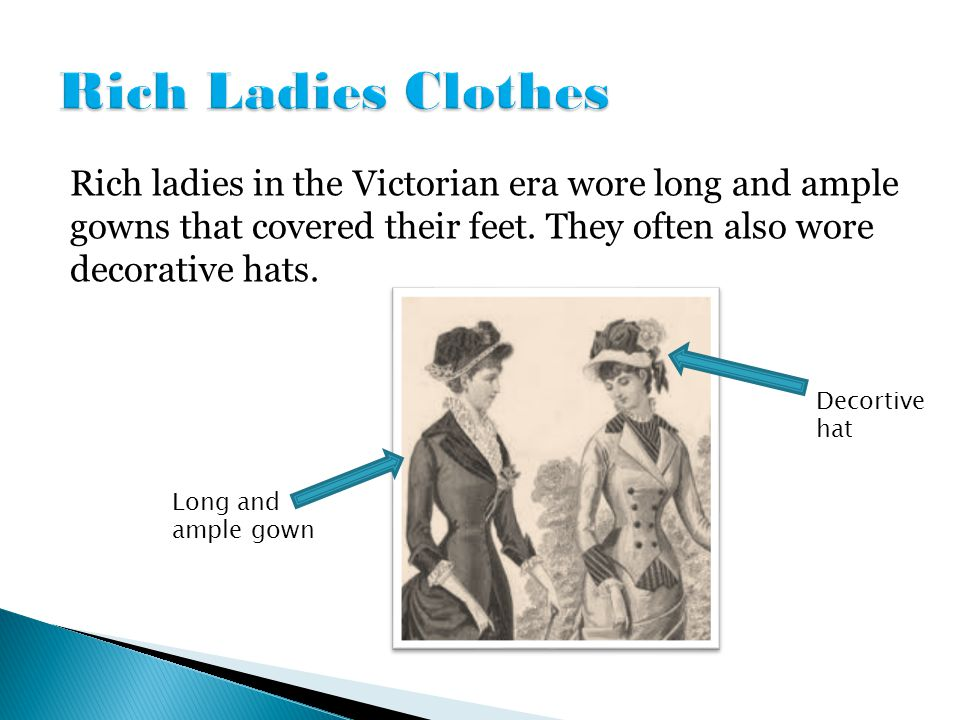 Rich ladies in the Victorian era wore long and ample gowns that covered their feet. They often also wore decorative hats. Decortive hat Long and ample