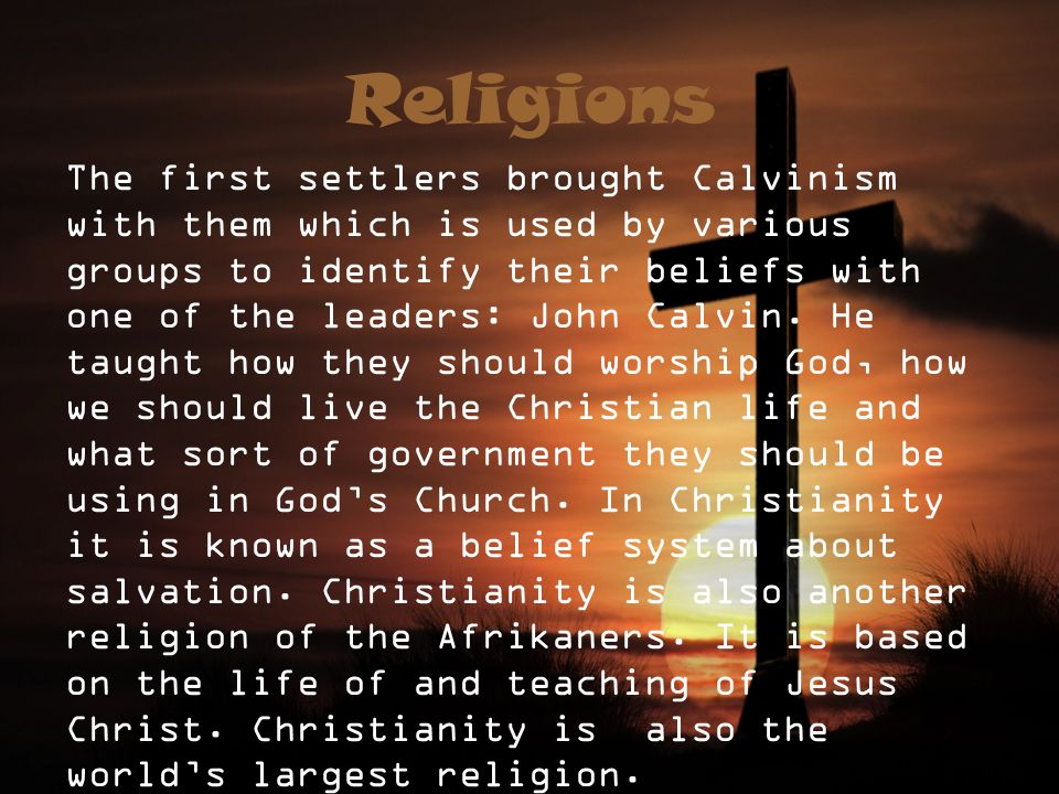 Religions The first settlers brought Calvinism with them which is used by various groups to identify their beliefs with one of the leaders: John Calvin.