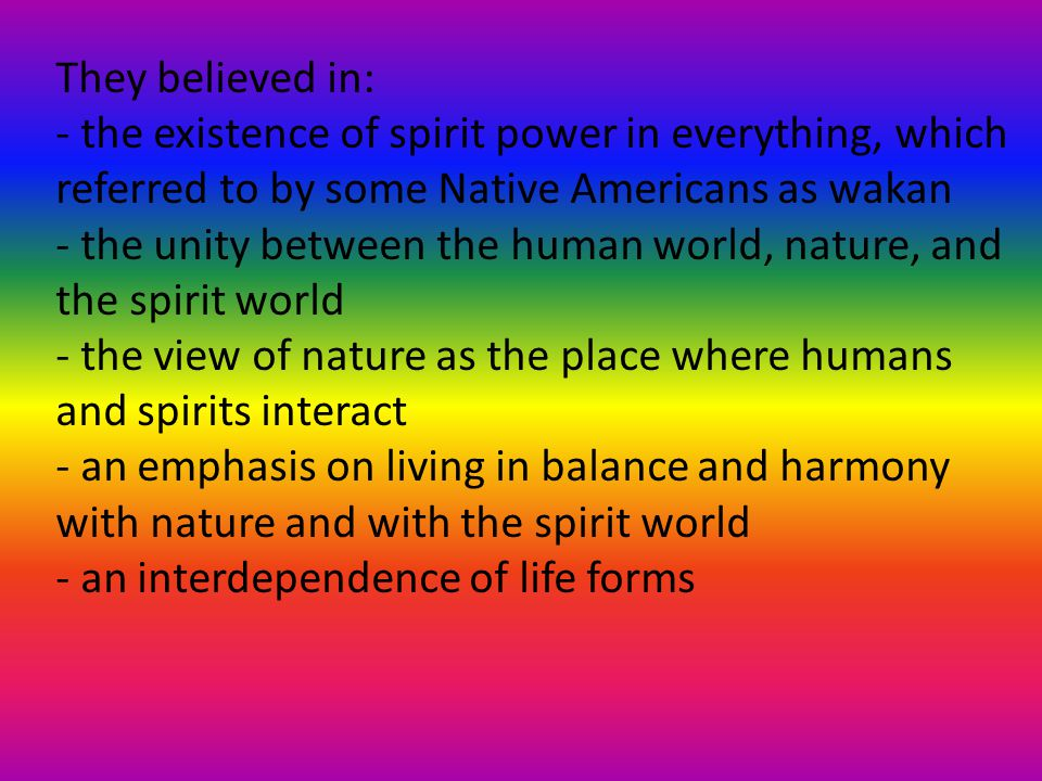 They believed in: - the existence of spirit power in everything, which referred to by some Native Americans as wakan - the unity between the human world, nature, and the spirit world - the view of nature as the place where humans and spirits interact - an emphasis on living in balance and harmony with nature and with the spirit world - an interdependence of life forms