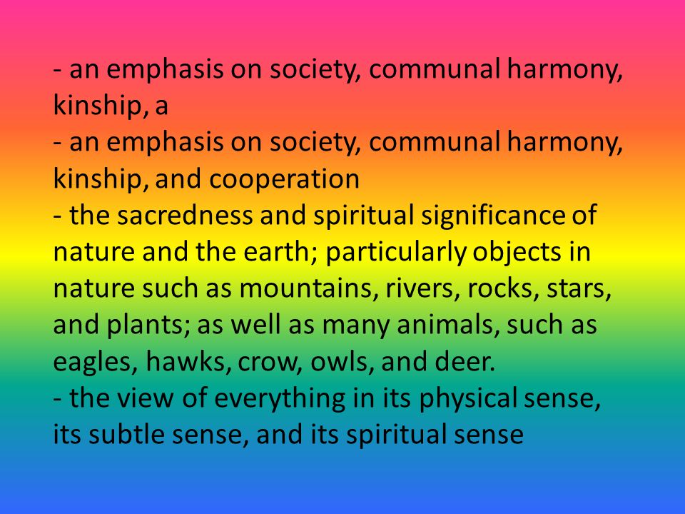 - an emphasis on society, communal harmony, kinship, a - an emphasis on society, communal harmony, kinship, and cooperation - the sacredness and spiritual significance of nature and the earth; particularly objects in nature such as mountains, rivers, rocks, stars, and plants; as well as many animals, such as eagles, hawks, crow, owls, and deer.
