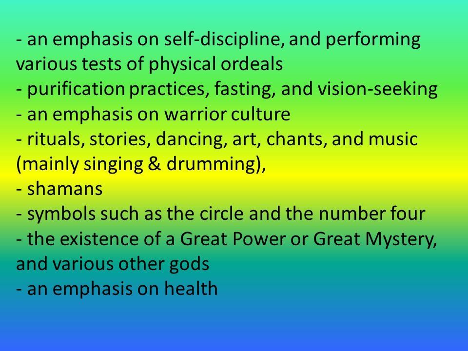 - an emphasis on self-discipline, and performing various tests of physical ordeals - purification practices, fasting, and vision-seeking - an emphasis on warrior culture - rituals, stories, dancing, art, chants, and music (mainly singing & drumming), - shamans - symbols such as the circle and the number four - the existence of a Great Power or Great Mystery, and various other gods - an emphasis on health