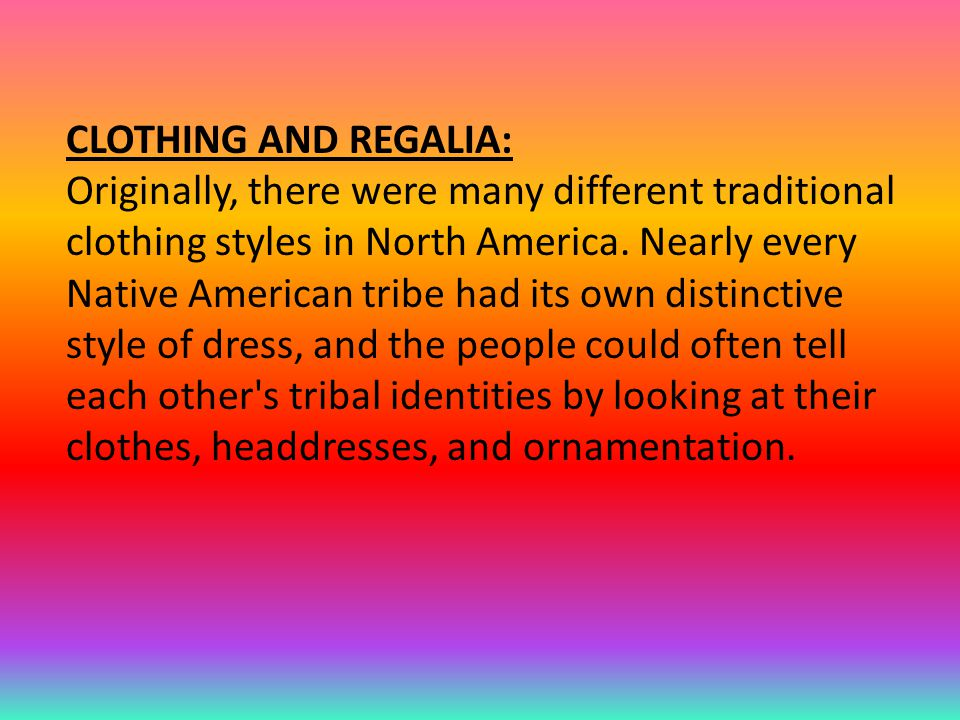 CLOTHING AND REGALIA: Originally, there were many different traditional clothing styles in North America.