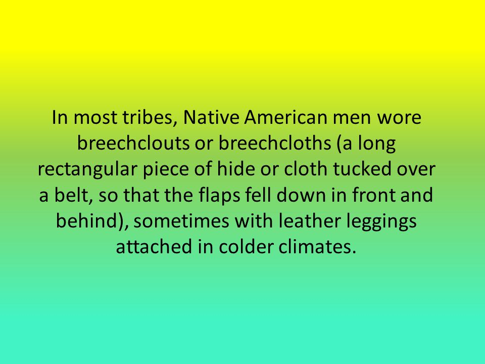 In most tribes, Native American men wore breechclouts or breechcloths (a long rectangular piece of hide or cloth tucked over a belt, so that the flaps fell down in front and behind), sometimes with leather leggings attached in colder climates.