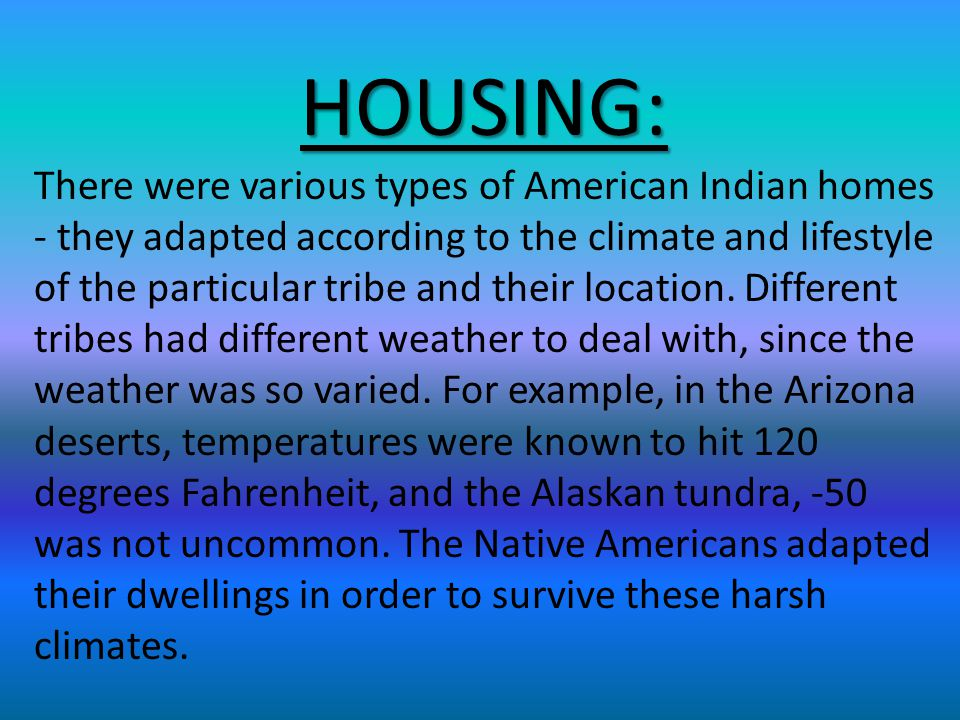 HOUSING: There were various types of American Indian homes - they adapted according to the climate and lifestyle of the particular tribe and their location.