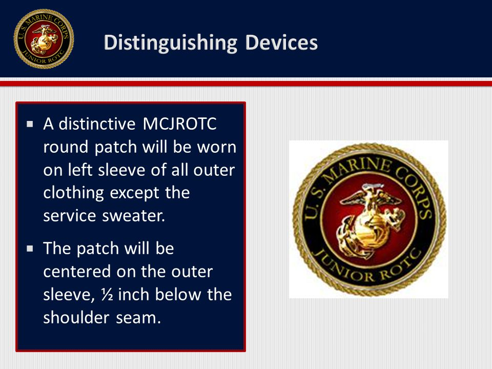  A distinctive MCJROTC round patch will be worn on left sleeve of all outer clothing except the service sweater.  The patch will be centered on the