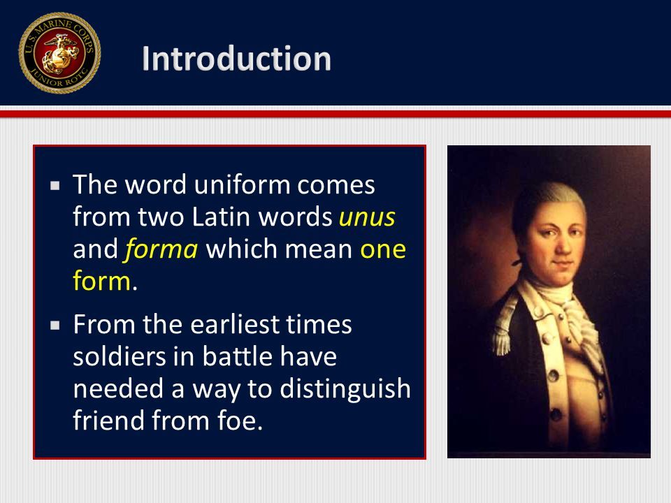  The word uniform comes from two Latin words unus and forma which mean one form.  From the earliest times soldiers in battle have needed a way to di