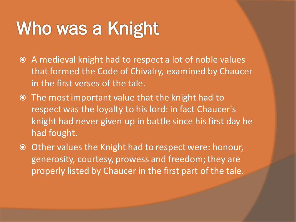  A medieval knight had to respect a lot of noble values that formed the Code of Chivalry, examined by Chaucer in the first verses of the tale.  The