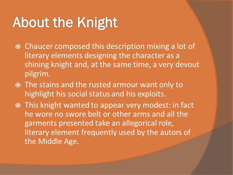  Chaucer composed this description mixing a lot of literary elements designing the character as a shining knight and, at the same time, a very devout