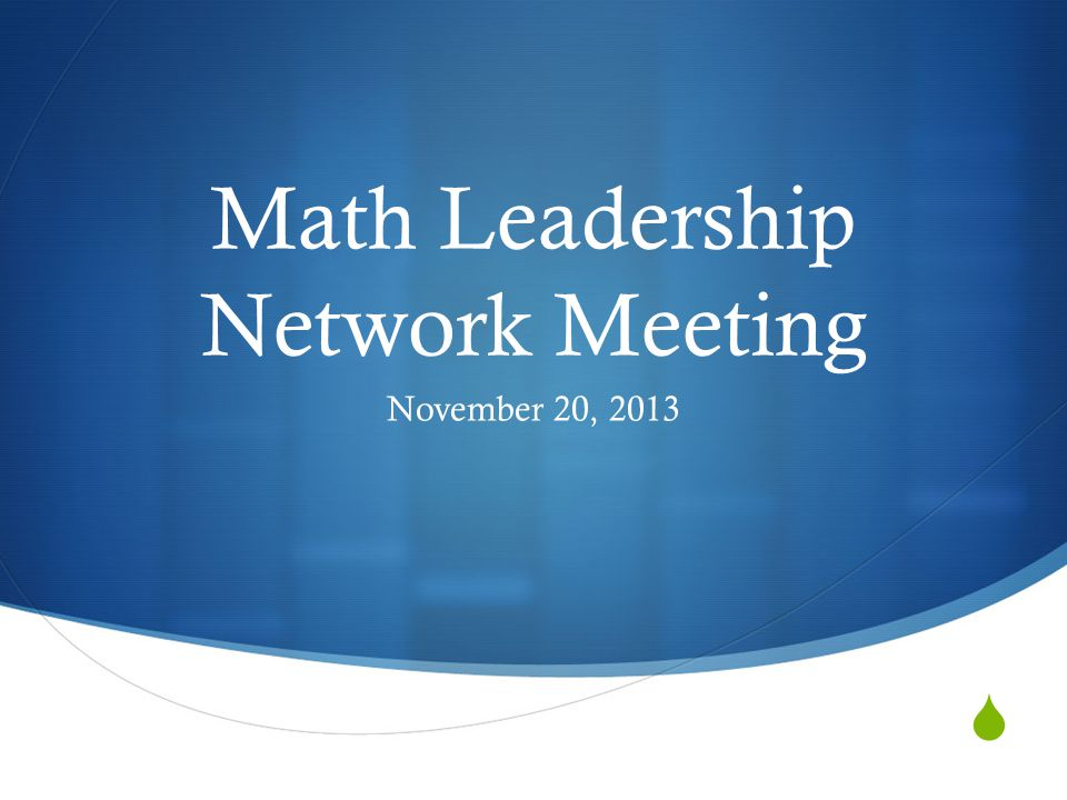  Math Leadership Network Meeting November 20, 2013