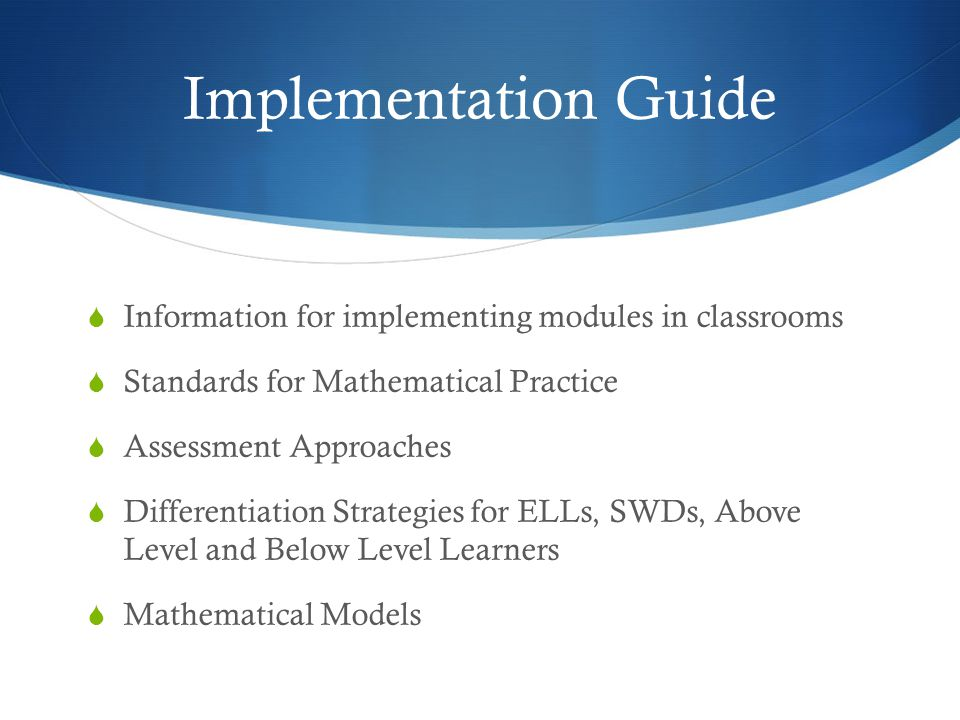 Implementation Guide  Information for implementing modules in classrooms  Standards for Mathematical Practice  Assessment Approaches  Differentiation Strategies for ELLs, SWDs, Above Level and Below Level Learners  Mathematical Models
