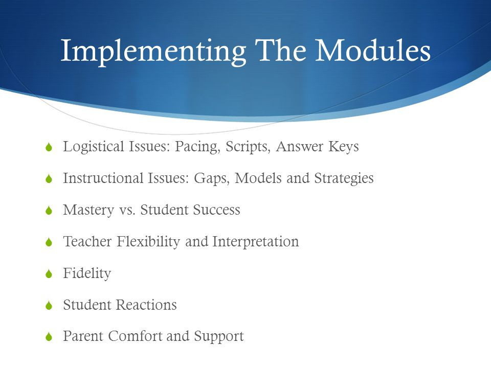Implementing The Modules  Logistical Issues: Pacing, Scripts, Answer Keys  Instructional Issues: Gaps, Models and Strategies  Mastery vs.
