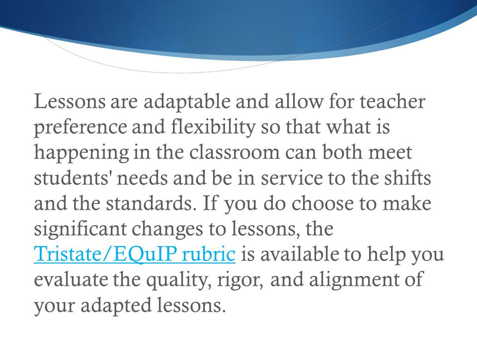 Lessons are adaptable and allow for teacher preference and flexibility so that what is happening in the classroom can both meet students needs and be in service to the shifts and the standards.