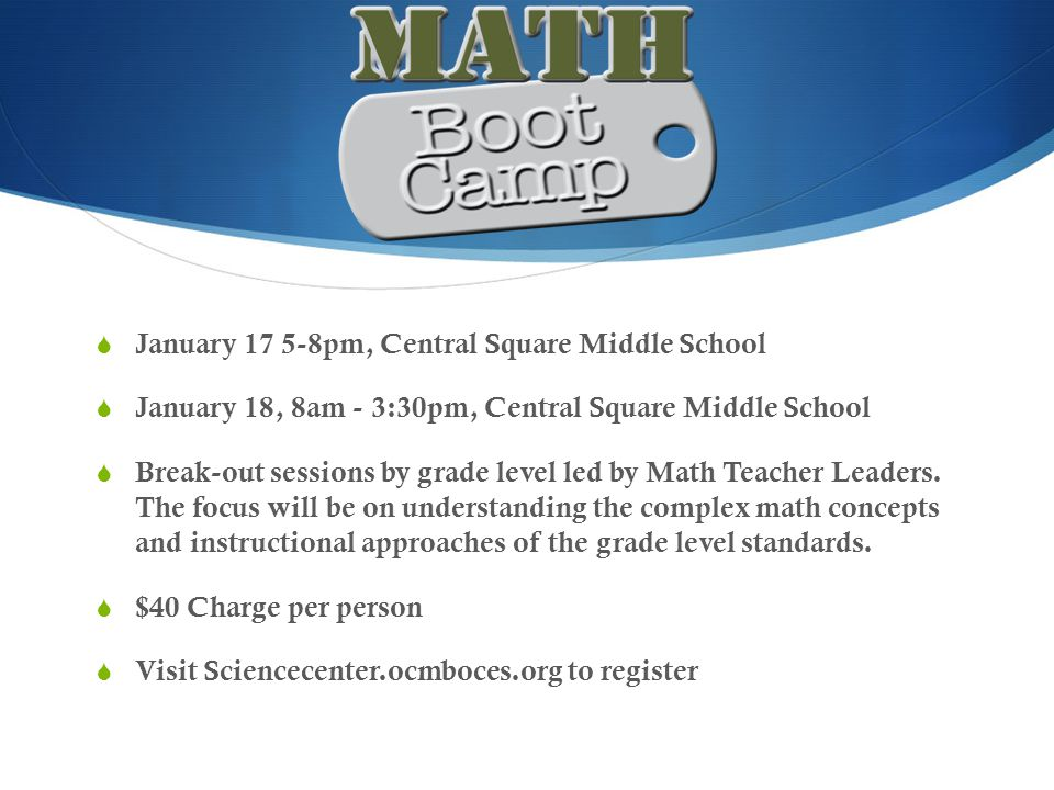  January 17 5-8pm, Central Square Middle School  January 18, 8am - 3:30pm, Central Square Middle School  Break-out sessions by grade level led by Math Teacher Leaders.
