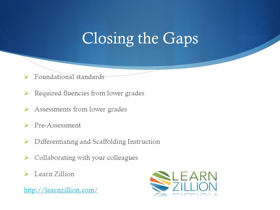 Closing the Gaps  Foundational standards  Required fluencies from lower grades  Assessments from lower grades  Pre-Assessment  Differentiating and Scaffolding Instruction  Collaborating with your colleagues  Learn Zillion http://learnzillion.com/
